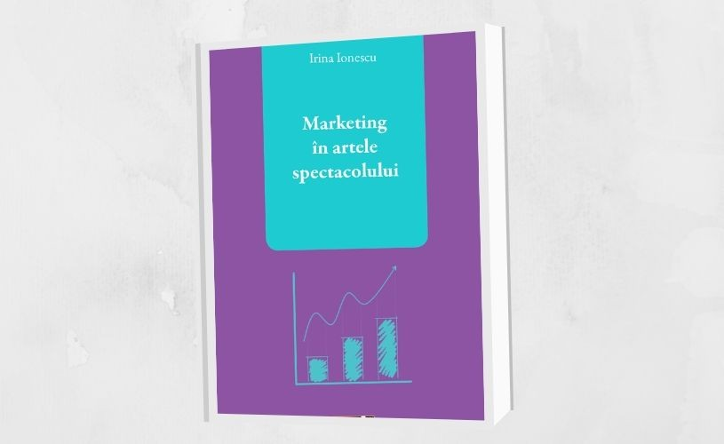 """Nouă apariție editorială: """"Marketing în artele spectacolului"""", de Irina Ionescu"""